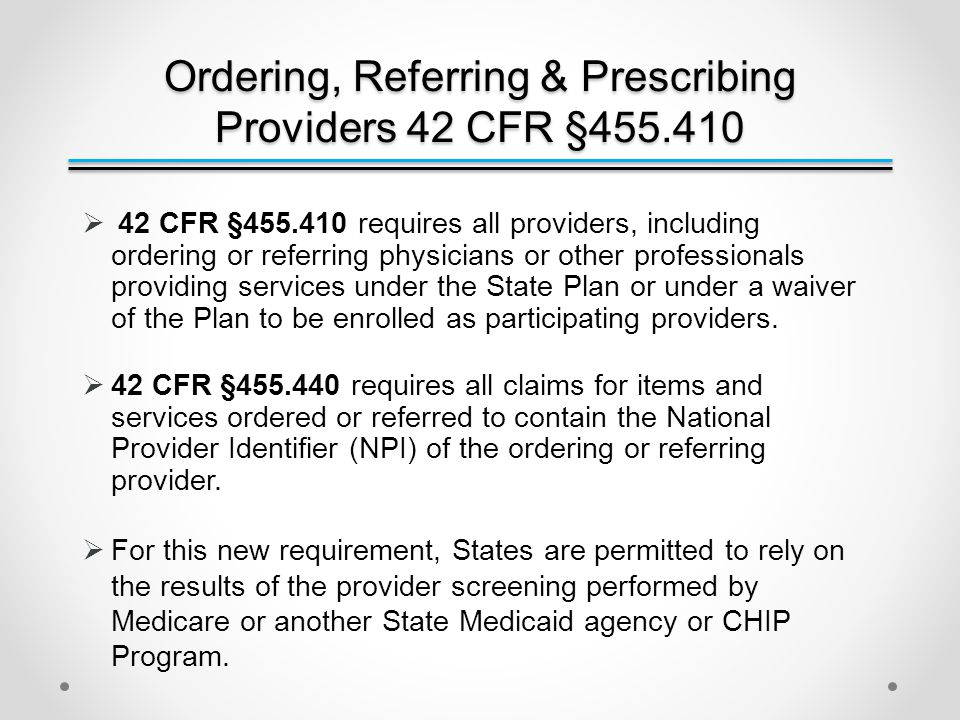 Ordering, Referring & Prescribing Providers 42 CFR §455.410  42 CFR §455.410 requires all providers, including ordering or referring physicians or other professionals providing services under the State Plan or under a waiver of the Plan to be enrolled as participating providers.