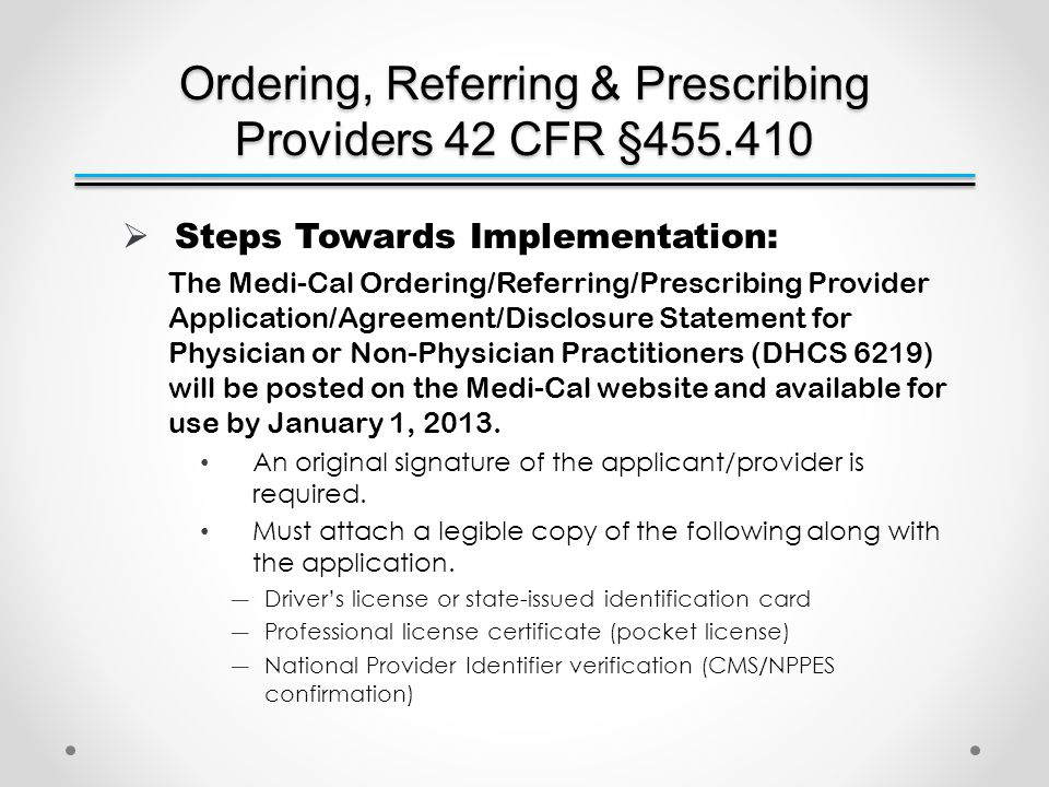 Ordering, Referring & Prescribing Providers 42 CFR §455.410  Steps Towards Implementation: The Medi-Cal Ordering/Referring/Prescribing Provider Application/Agreement/Disclosure Statement for Physician or Non-Physician Practitioners (DHCS 6219) will be posted on the Medi-Cal website and available for use by January 1, 2013.