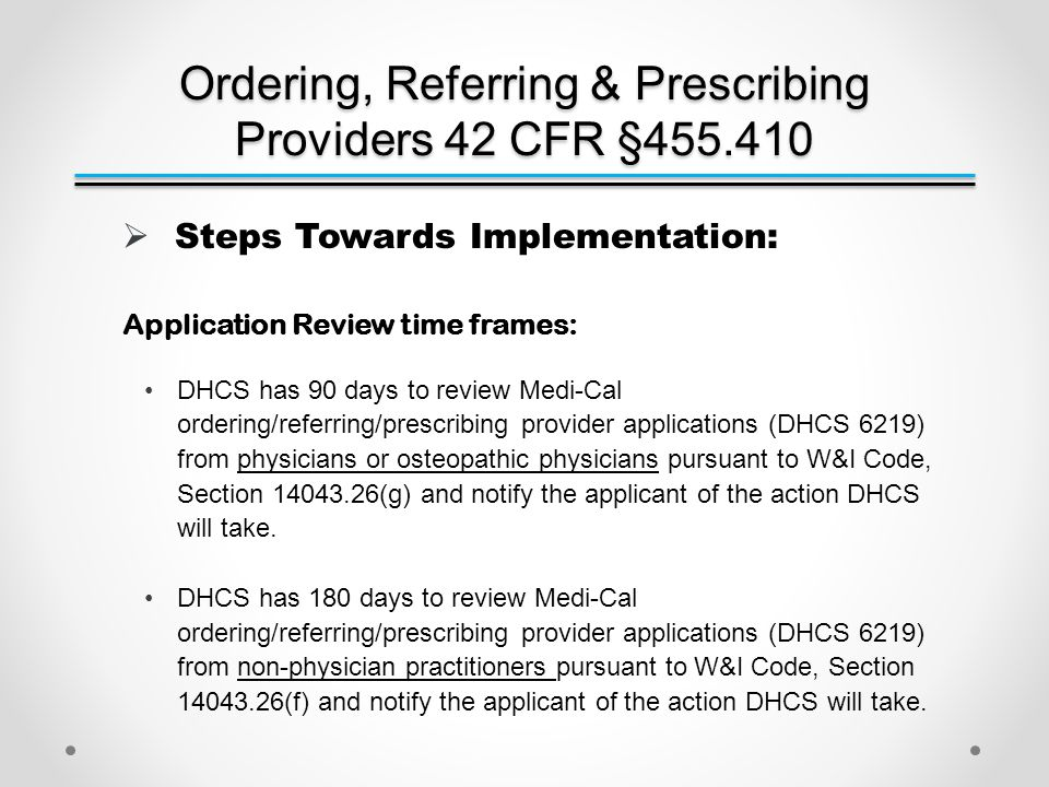 Ordering, Referring & Prescribing Providers 42 CFR §455.410  Steps Towards Implementation: Application Review time frames: DHCS has 90 days to review Medi-Cal ordering/referring/prescribing provider applications (DHCS 6219) from physicians or osteopathic physicians pursuant to W&I Code, Section 14043.26(g) and notify the applicant of the action DHCS will take.