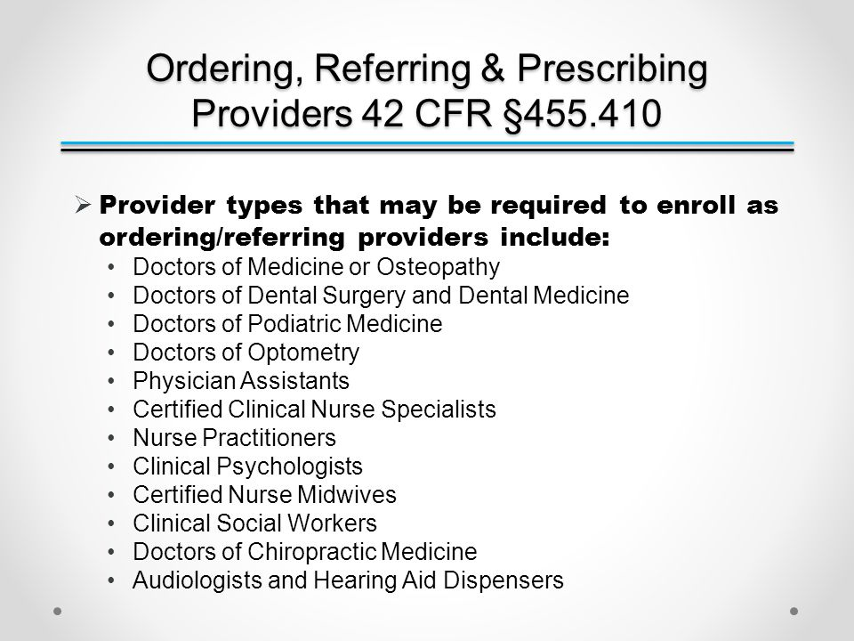 Ordering, Referring & Prescribing Providers 42 CFR §455.410  Provider types that may be required to enroll as ordering/referring providers include: Doctors of Medicine or Osteopathy Doctors of Dental Surgery and Dental Medicine Doctors of Podiatric Medicine Doctors of Optometry Physician Assistants Certified Clinical Nurse Specialists Nurse Practitioners Clinical Psychologists Certified Nurse Midwives Clinical Social Workers Doctors of Chiropractic Medicine Audiologists and Hearing Aid Dispensers