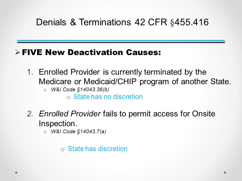 Denials & Terminations 42 CFR §455.416  FIVE New Deactivation Causes: 1.Enrolled Provider is currently terminated by the Medicare or Medicaid/CHIP program of another State.