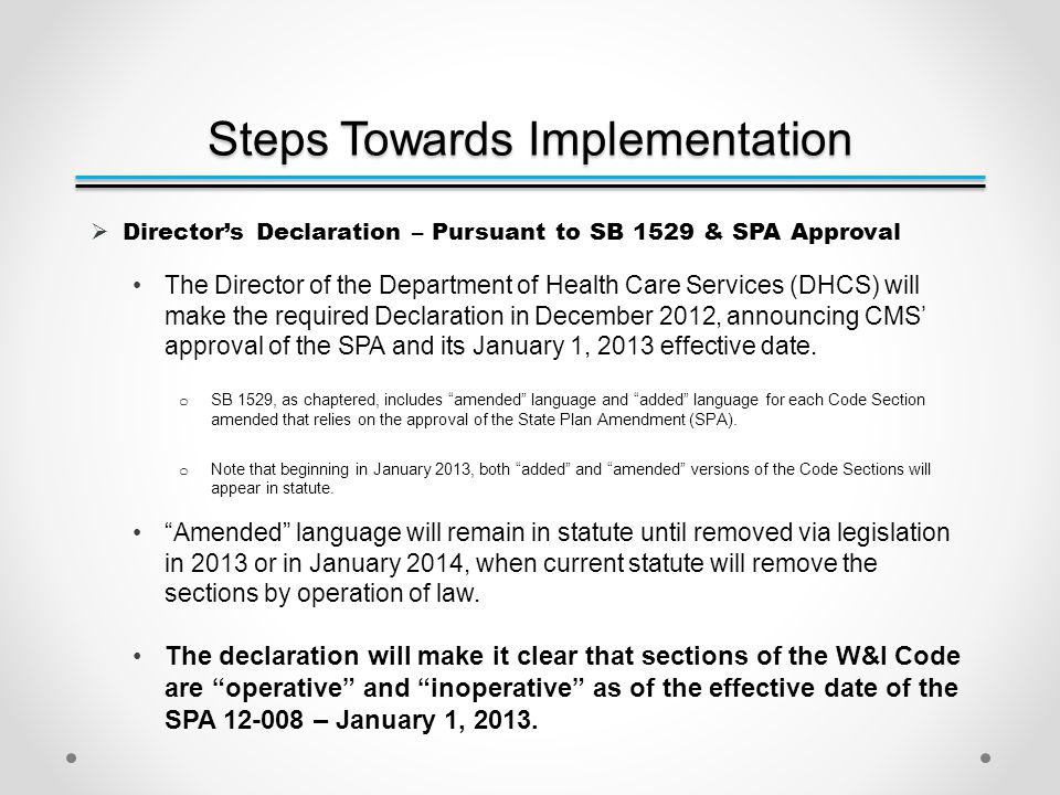 Steps Towards Implementation  Director's Declaration – Pursuant to SB 1529 & SPA Approval The Director of the Department of Health Care Services (DHCS) will make the required Declaration in December 2012, announcing CMS' approval of the SPA and its January 1, 2013 effective date.