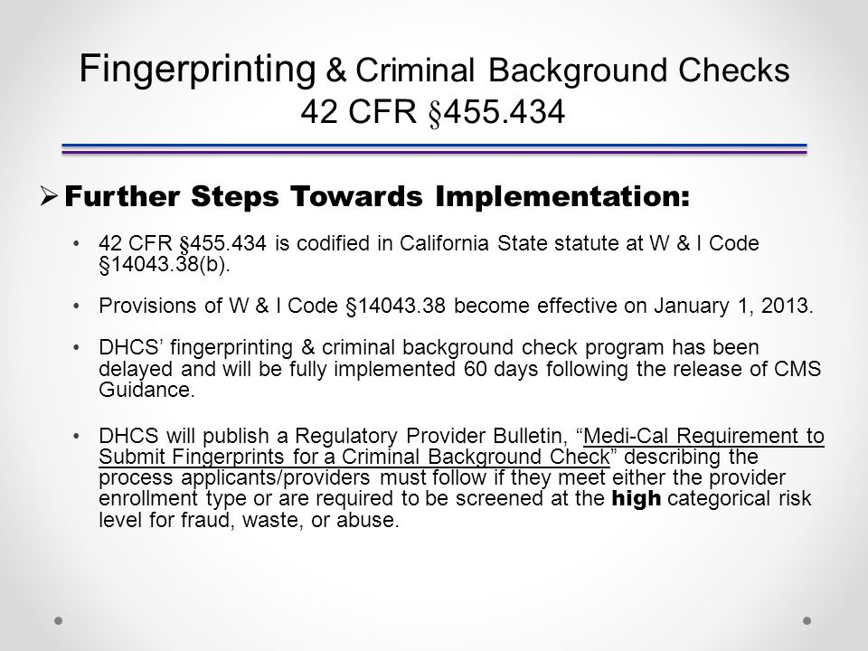 Fingerprinting & Criminal Background Checks 42 CFR §455.434  Further Steps Towards Implementation: 42 CFR §455.434 is codified in California State statute at W & I Code §14043.38(b).