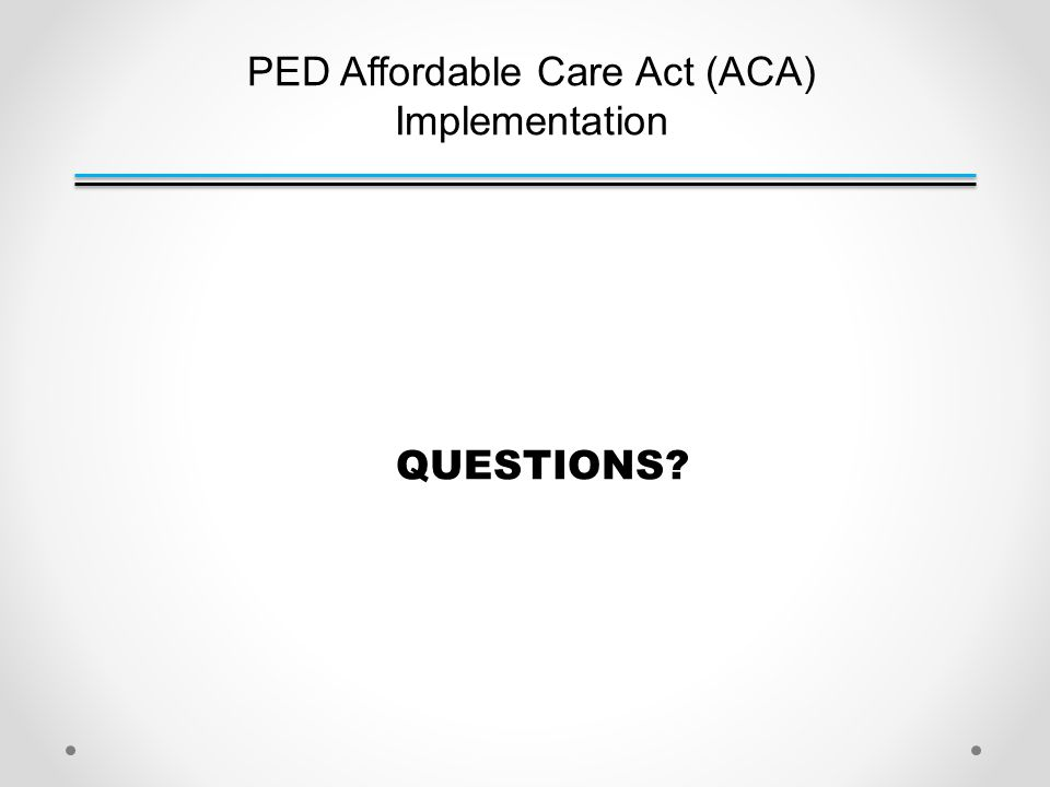 PED Affordable Care Act (ACA) Implementation QUESTIONS