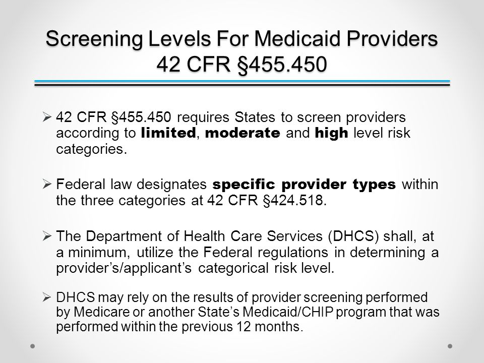 Screening Levels For Medicaid Providers 42 CFR §455.450  Screening Levels for Medicaid Providers Informational Bulletin Medi-Cal Screening Level Requirements for Compliance with 42 Code of Federal Regulations §455.450 : Published November 30, 2012.
