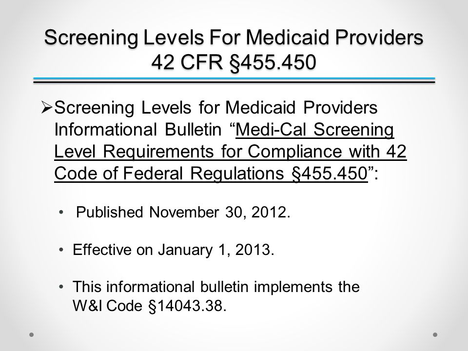 Screening Levels For Medicaid Providers 42 CFR §455.450  Screening procedures required of the categorical risk levels: Limited ̶ Requires license verifications – pursuant to 42 CFR §455.412.