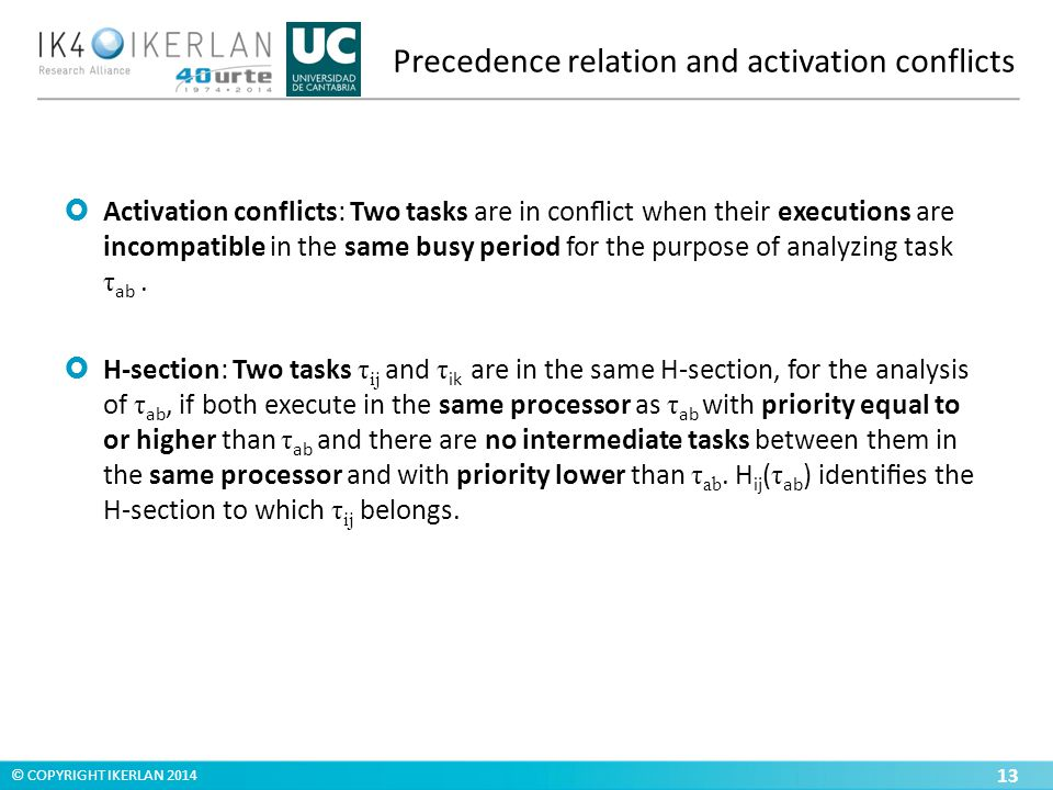 © COPYRIGHT IKERLAN 2014 Precedence relation and activation conflicts 13  Activation conflicts: Two tasks are in conflict when their executions are incompatible in the same busy period for the purpose of analyzing task τ ab.