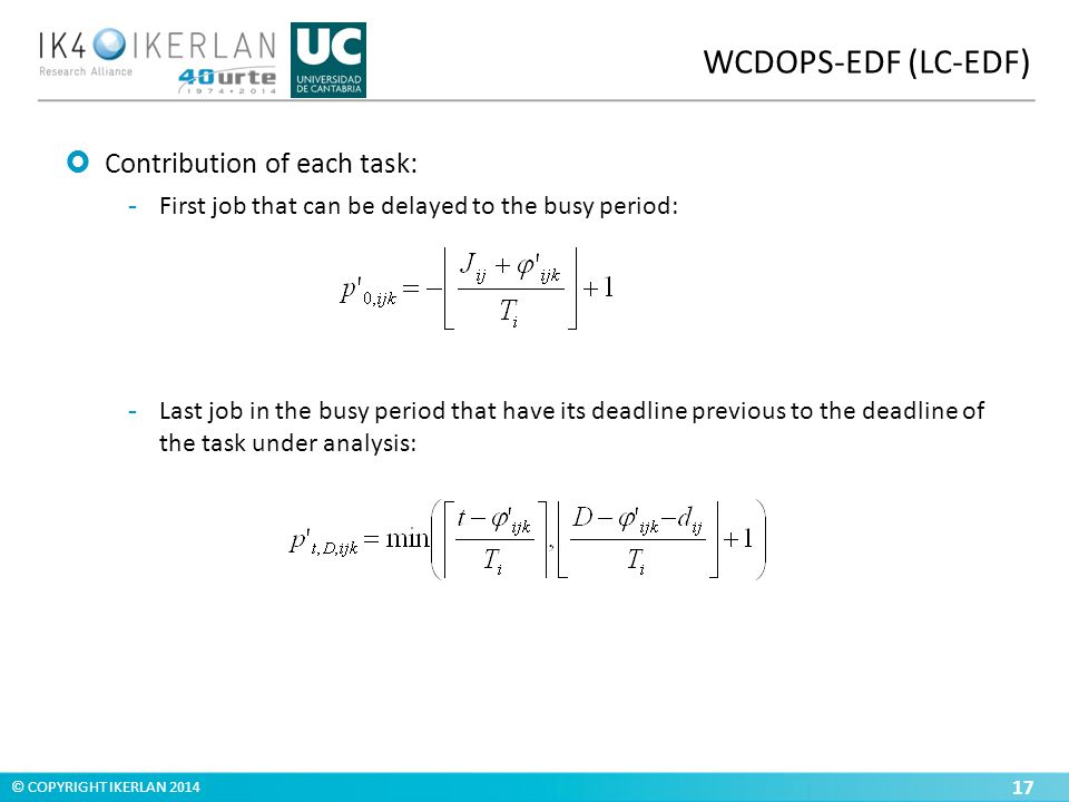 © COPYRIGHT IKERLAN 2014 WCDOPS-EDF (LC-EDF) 17  Contribution of each task: ­ First job that can be delayed to the busy period: ­ Last job in the busy period that have its deadline previous to the deadline of the task under analysis:
