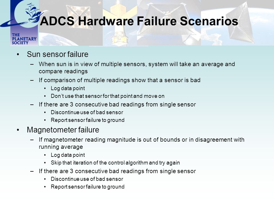 ADCS Hardware Failure Scenarios Sun sensor failure –When sun is in view of multiple sensors, system will take an average and compare readings –If comp