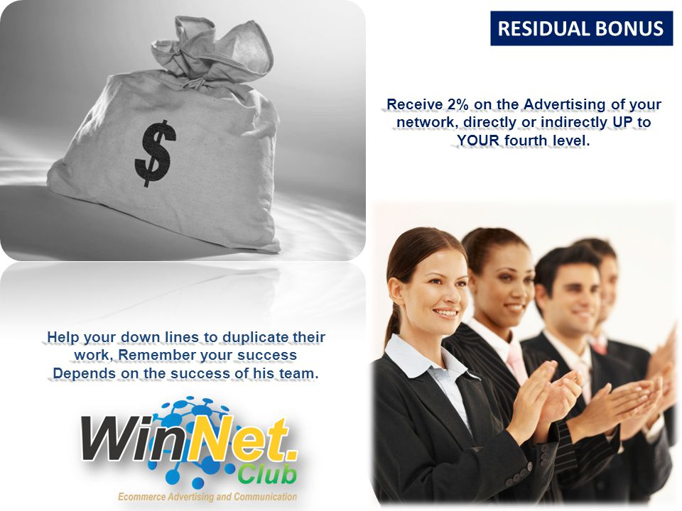 RESIDUAL BONUS Receive 2% on the Advertising of your network, directly or indirectly UP to YOUR fourth level. Help your down lines to duplicate their