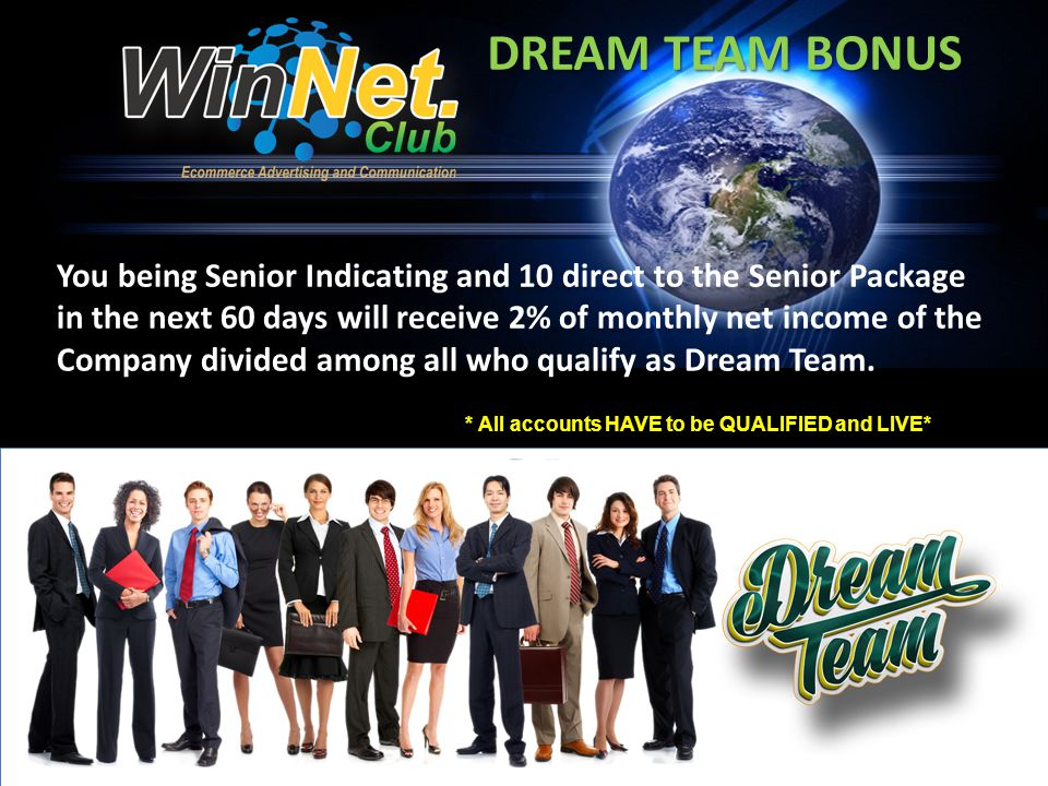 DREAM TEAM BONUS You being Senior Indicating and 10 direct to the Senior Package in the next 60 days will receive 2% of monthly net income of the Company divided among all who qualify as Dream Team.