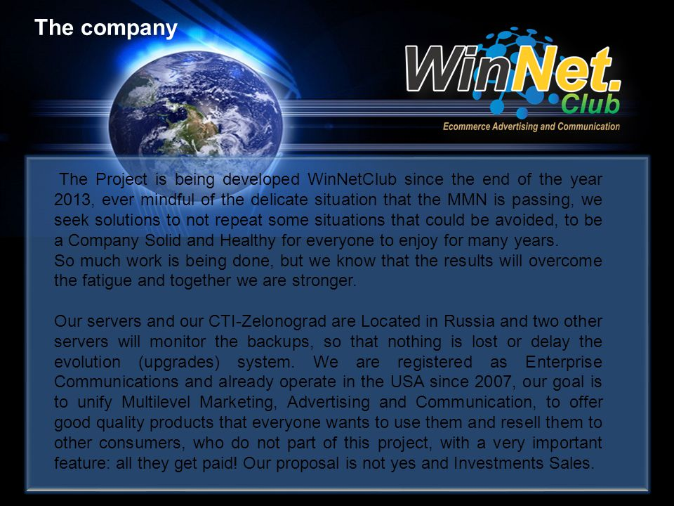 The company The Project is being developed WinNetClub since the end of the year 2013, ever mindful of the delicate situation that the MMN is passing, we seek solutions to not repeat some situations that could be avoided, to be a Company Solid and Healthy for everyone to enjoy for many years.