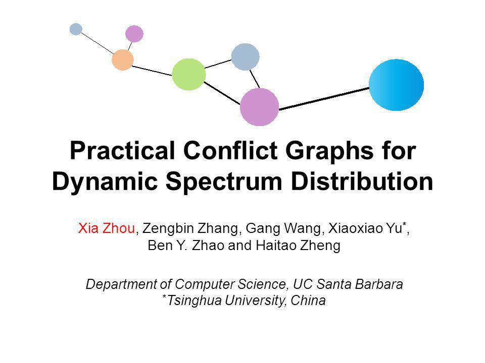 Practical Conflict Graphs for Dynamic Spectrum Distribution Xia Zhou, Zengbin Zhang, Gang Wang, Xiaoxiao Yu *, Ben Y.