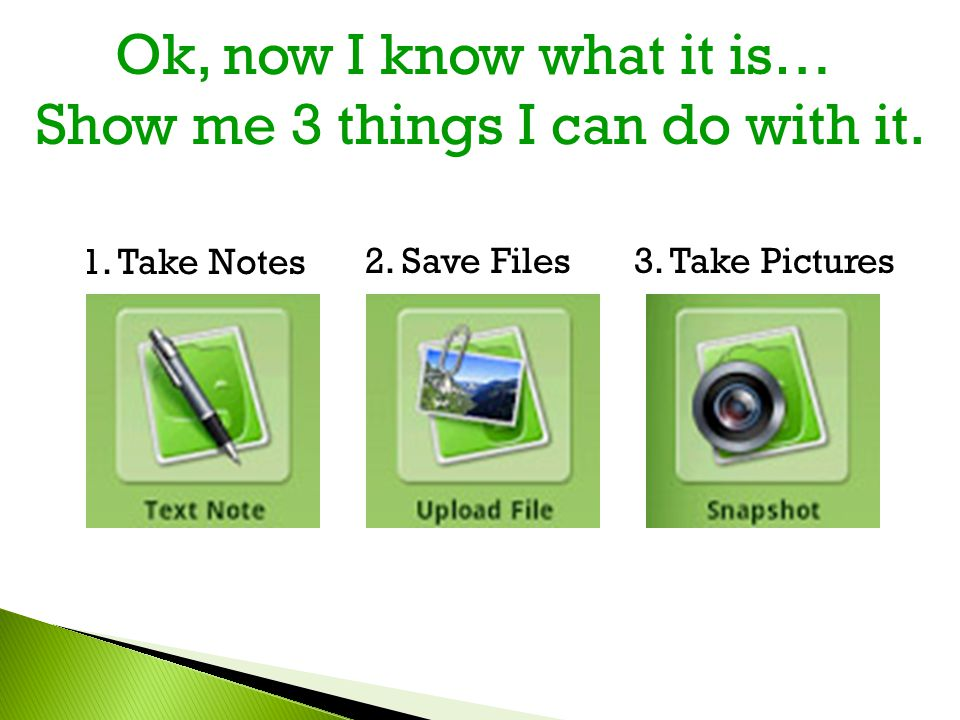 Ok, now I know what it is… Show me 3 things I can do with it. 1. Take Notes 2. Save Files3. Take Pictures