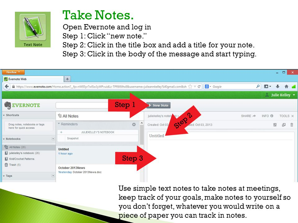 "Take Notes. Open Evernote and log in Step 1: Click ""new note."" Step 2: Click in the title box and add a title for your note. Step 3: Click in the body"