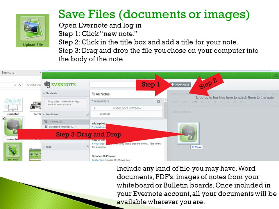 "Save Files (documents or images) Open Evernote and log in Step 1: Click ""new note."" Step 2: Click in the title box and add a title for your note. Step"