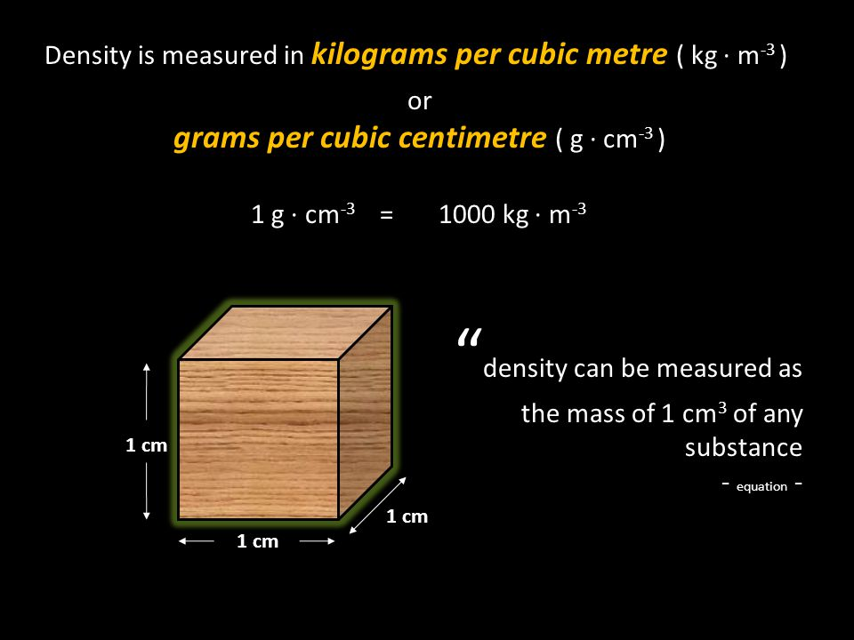 Density is measured in kilograms per cubic metre ( kg ∙ m -3 ) or grams per cubic centimetre ( g ∙ cm -3 ) 1 g ∙ cm -3 =1000 kg ∙ m -3 1 cm density can be measured as the mass of 1 cm 3 of any substance - equation -