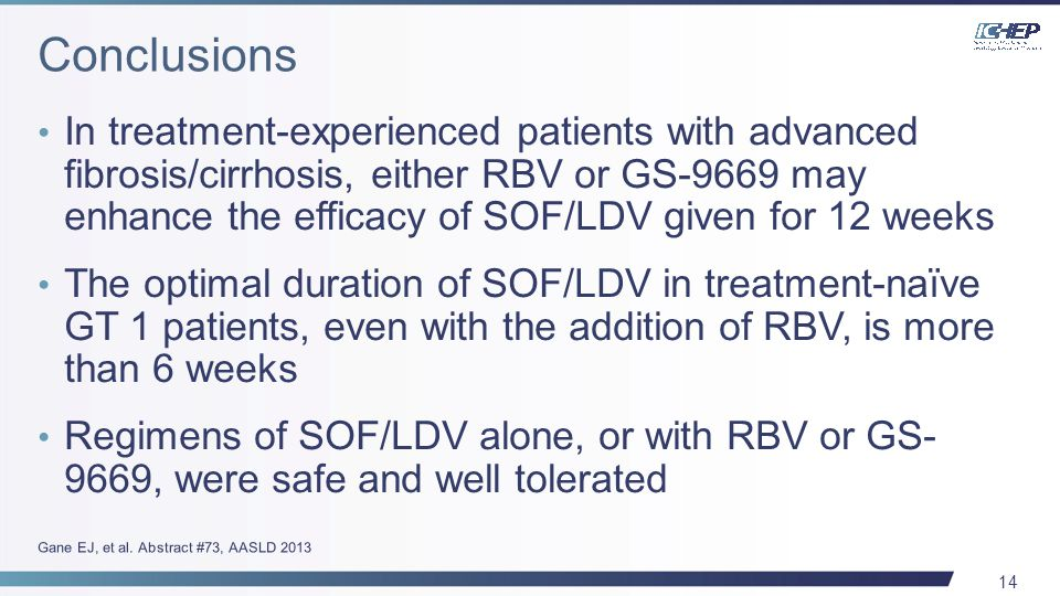 14 In treatment-experienced patients with advanced fibrosis/cirrhosis, either RBV or GS-9669 may enhance the efficacy of SOF/LDV given for 12 weeks The optimal duration of SOF/LDV in treatment-naïve GT 1 patients, even with the addition of RBV, is more than 6 weeks Regimens of SOF/LDV alone, or with RBV or GS- 9669, were safe and well tolerated