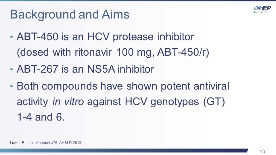 16 ABT-450 is an HCV protease inhibitor (dosed with ritonavir 100 mg, ABT-450/r) ABT-267 is an NS5A inhibitor Both compounds have shown potent antiviral activity in vitro against HCV genotypes (GT) 1-4 and 6.