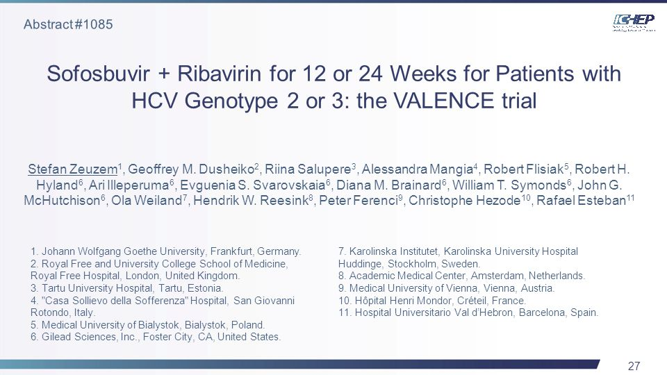 27 Sofosbuvir + Ribavirin for 12 or 24 Weeks for Patients with HCV Genotype 2 or 3: the VALENCE trial Stefan Zeuzem 1, Geoffrey M.