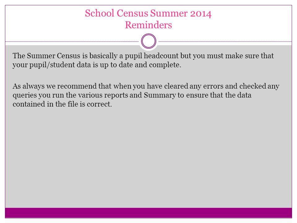 School Census Summer 2014 Reminders The Summer Census is basically a pupil headcount but you must make sure that your pupil/student data is up to date and complete.