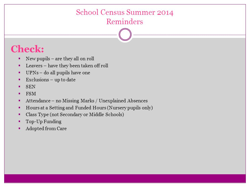 School Census Summer 2014 Reminders Check:  New pupils – are they all on roll  Leavers – have they been taken off roll  UPNs – do all pupils have one  Exclusions – up to date  SEN  FSM  Attendance – no Missing Marks / Unexplained Absences  Hours at a Setting and Funded Hours (Nursery pupils only)  Class Type (not Secondary or Middle Schools)  Top-Up Funding  Adopted from Care