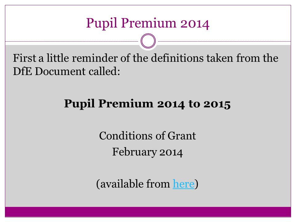 Pupil Premium 2014 First a little reminder of the definitions taken from the DfE Document called: Pupil Premium 2014 to 2015 Conditions of Grant February 2014 (available from here)here