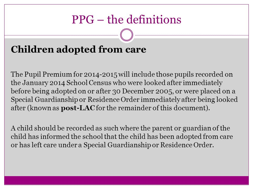 PPG – the definitions Children adopted from care The Pupil Premium for 2014-2015 will include those pupils recorded on the January 2014 School Census who were looked after immediately before being adopted on or after 30 December 2005, or were placed on a Special Guardianship or Residence Order immediately after being looked after (known as post-LAC for the remainder of this document).