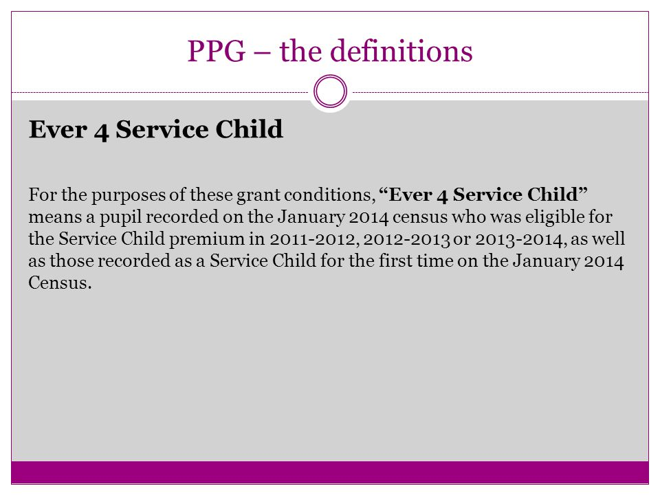 PPG – the definitions Ever 4 Service Child For the purposes of these grant conditions, Ever 4 Service Child means a pupil recorded on the January 2014 census who was eligible for the Service Child premium in 2011-2012, 2012-2013 or 2013-2014, as well as those recorded as a Service Child for the first time on the January 2014 Census.