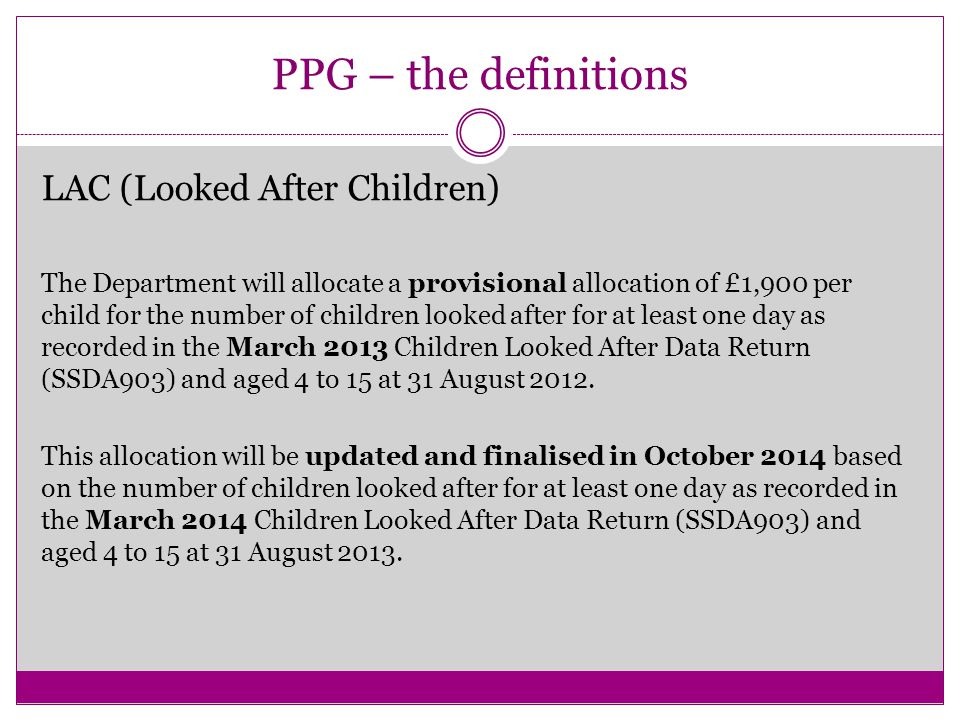 PPG – the definitions LAC (Looked After Children) The Department will allocate a provisional allocation of £1,900 per child for the number of children looked after for at least one day as recorded in the March 2013 Children Looked After Data Return (SSDA903) and aged 4 to 15 at 31 August 2012.