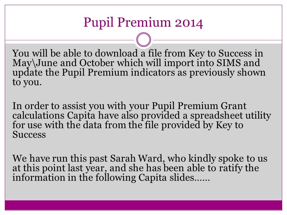Pupil Premium 2014 You will be able to download a file from Key to Success in May\June and October which will import into SIMS and update the Pupil Premium indicators as previously shown to you.