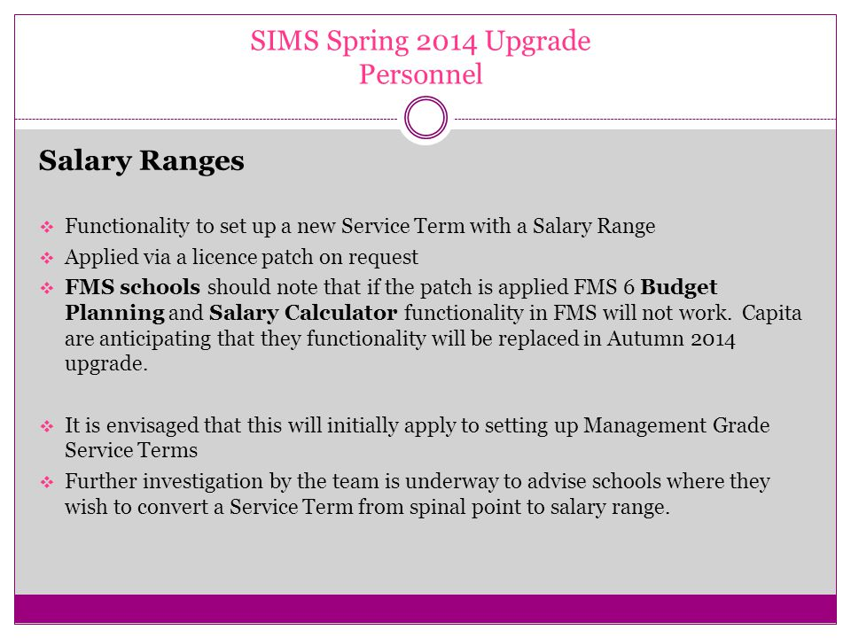 SIMS Spring 2014 Upgrade Personnel Salary Ranges  Functionality to set up a new Service Term with a Salary Range  Applied via a licence patch on request  FMS schools should note that if the patch is applied FMS 6 Budget Planning and Salary Calculator functionality in FMS will not work.