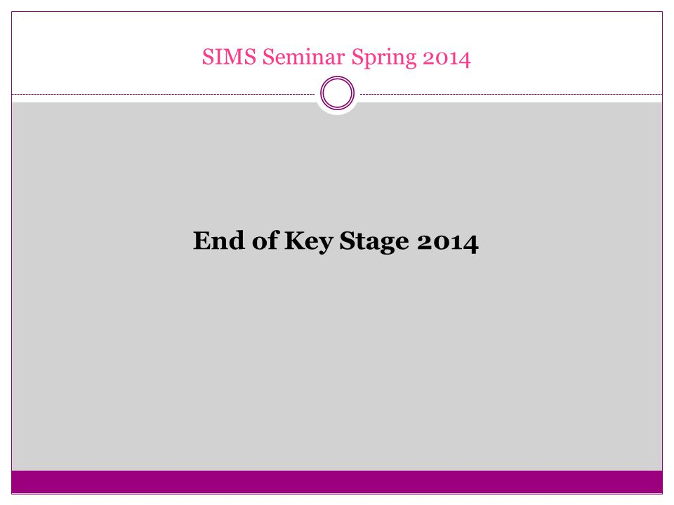 SIMS Seminar Spring 2014 End of Key Stage 2014
