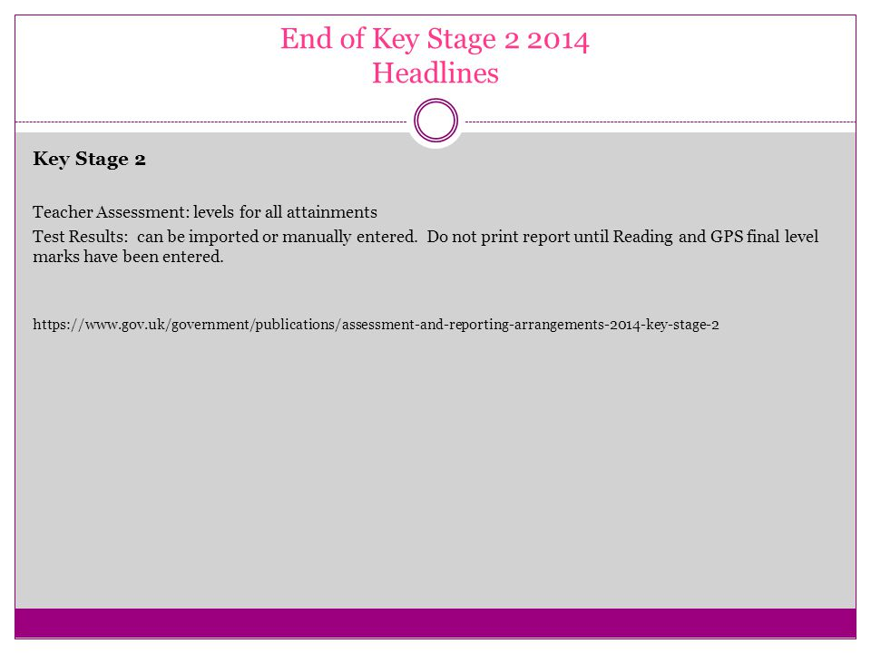 End of Key Stage 2 2014 Headlines Key Stage 2 Teacher Assessment: levels for all attainments Test Results: can be imported or manually entered.