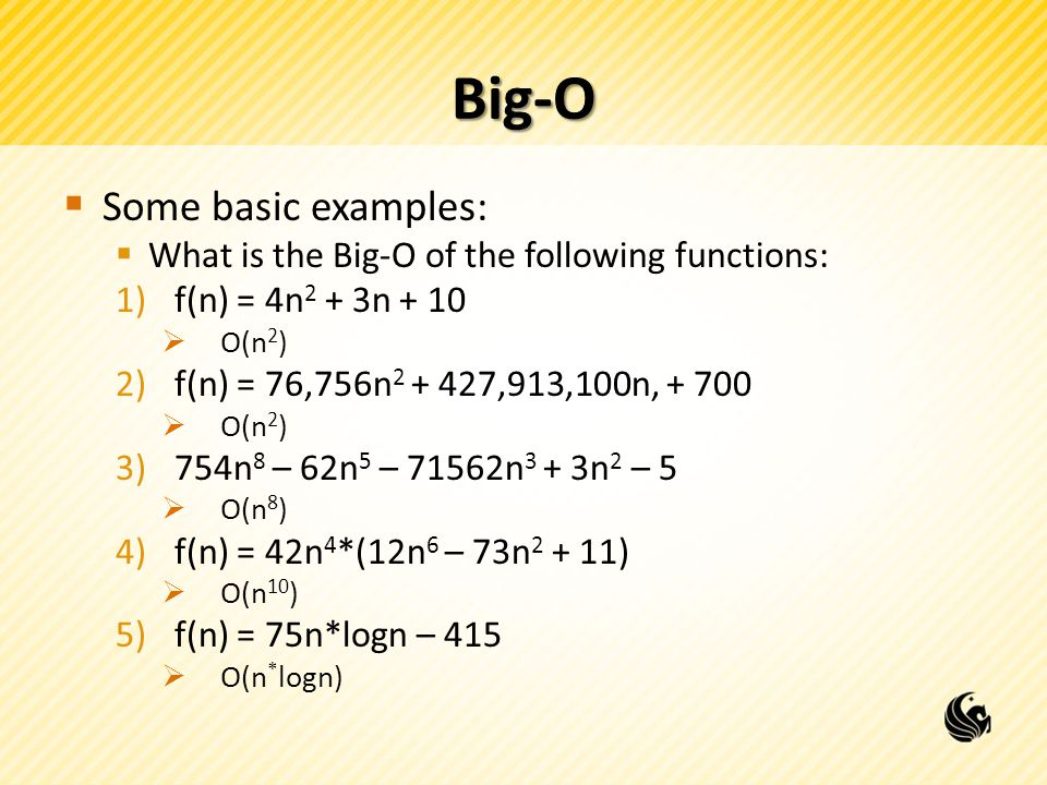 Big-O  Some basic examples:  What is the Big-O of the following functions: 1)f(n) = 4n 2 + 3n + 10  O(n 2 ) 2)f(n) = 76,756n 2 + 427,913,100n, + 700  O(n 2 ) 3)754n 8 – 62n 5 – 71562n 3 + 3n 2 – 5  O(n 8 ) 4)f(n) = 42n 4 *(12n 6 – 73n 2 + 11)  O(n 10 ) 5)f(n) = 75n*logn – 415  O(n * logn)
