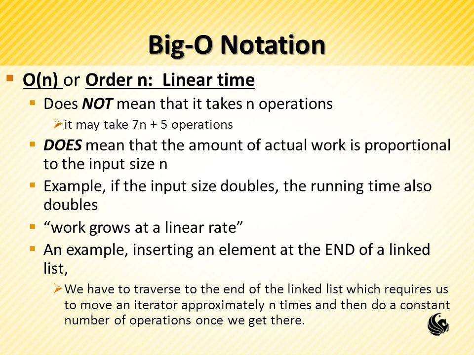 Big-O Notation  O(n) or Order n: Linear time  Does NOT mean that it takes n operations  it may take 7n + 5 operations  DOES mean that the amount of actual work is proportional to the input size n  Example, if the input size doubles, the running time also doubles  work grows at a linear rate  An example, inserting an element at the END of a linked list,  We have to traverse to the end of the linked list which requires us to move an iterator approximately n times and then do a constant number of operations once we get there.