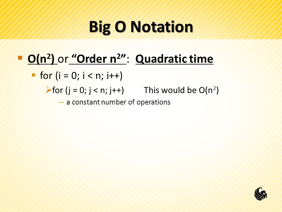 Big O Notation  O(n 2 ) or Order n 2 : Quadratic time  for (i = 0; i < n; i++)  for (j = 0; j < n; j++)This would be O(n 2 ) – a constant number of operations