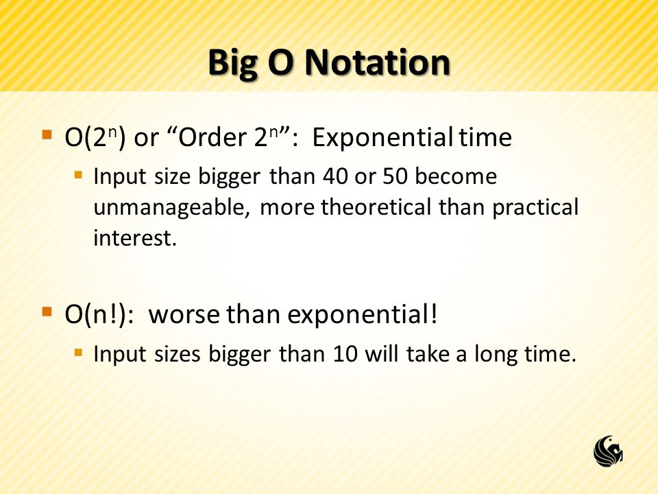 Big O Notation  O(2 n ) or Order 2 n : Exponential time  Input size bigger than 40 or 50 become unmanageable, more theoretical than practical interest.