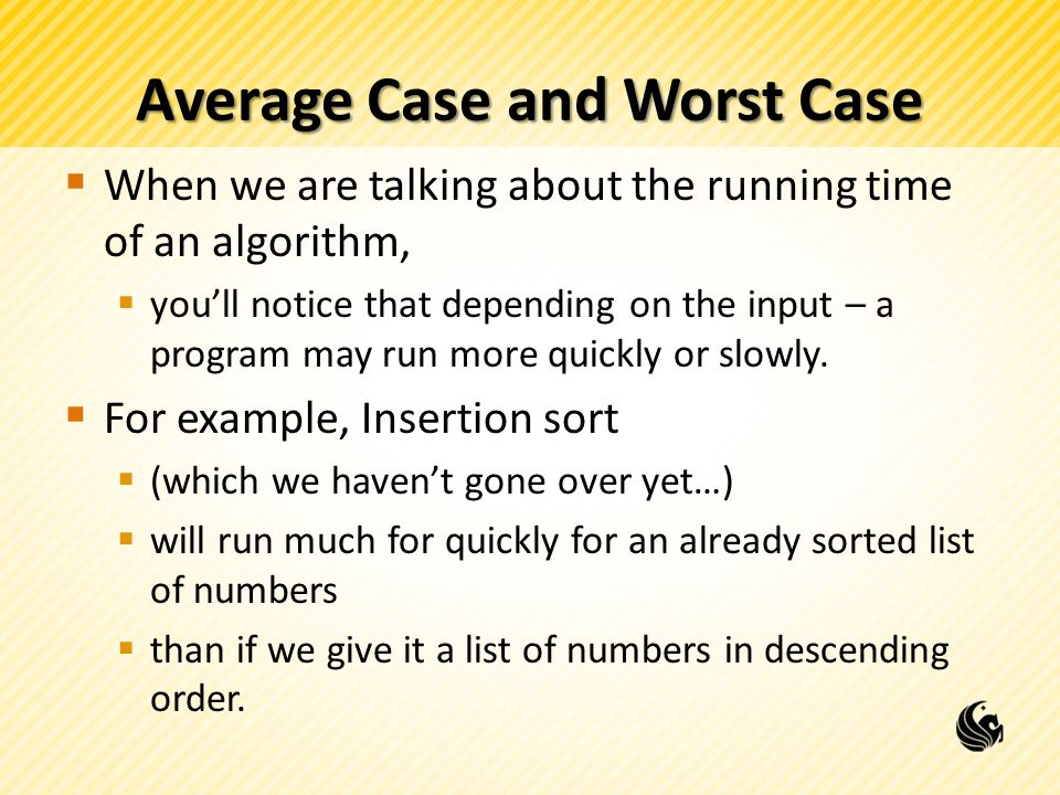 Average Case and Worst Case  When we are talking about the running time of an algorithm,  you'll notice that depending on the input – a program may run more quickly or slowly.