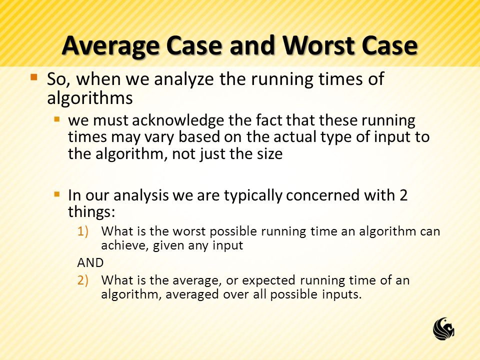 Average Case and Worst Case  So, when we analyze the running times of algorithms  we must acknowledge the fact that these running times may vary based on the actual type of input to the algorithm, not just the size  In our analysis we are typically concerned with 2 things: 1)What is the worst possible running time an algorithm can achieve, given any input AND 2)What is the average, or expected running time of an algorithm, averaged over all possible inputs.