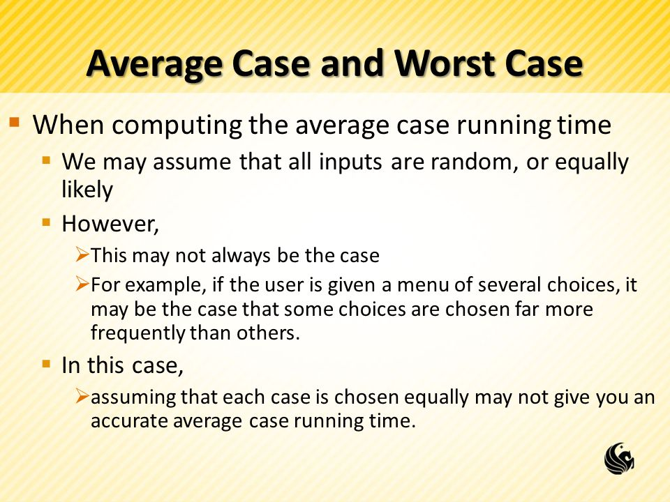Average Case and Worst Case  When computing the average case running time  We may assume that all inputs are random, or equally likely  However,  This may not always be the case  For example, if the user is given a menu of several choices, it may be the case that some choices are chosen far more frequently than others.