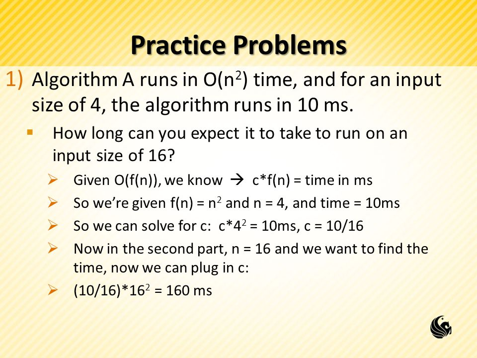 Practice Problems 1) Algorithm A runs in O(n 2 ) time, and for an input size of 4, the algorithm runs in 10 ms.