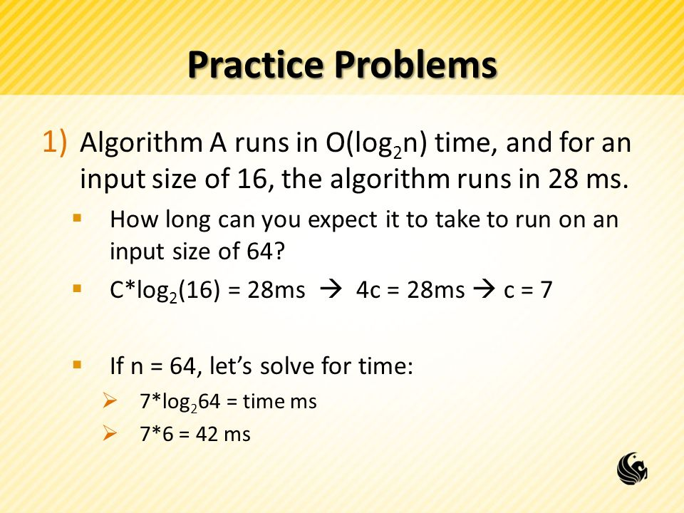 Practice Problems 1) Algorithm A runs in O(log 2 n) time, and for an input size of 16, the algorithm runs in 28 ms.
