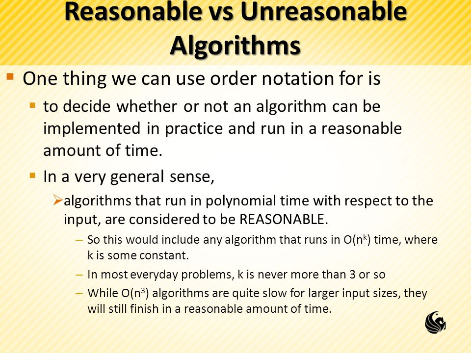 Reasonable vs Unreasonable Algorithms  One thing we can use order notation for is  to decide whether or not an algorithm can be implemented in practice and run in a reasonable amount of time.
