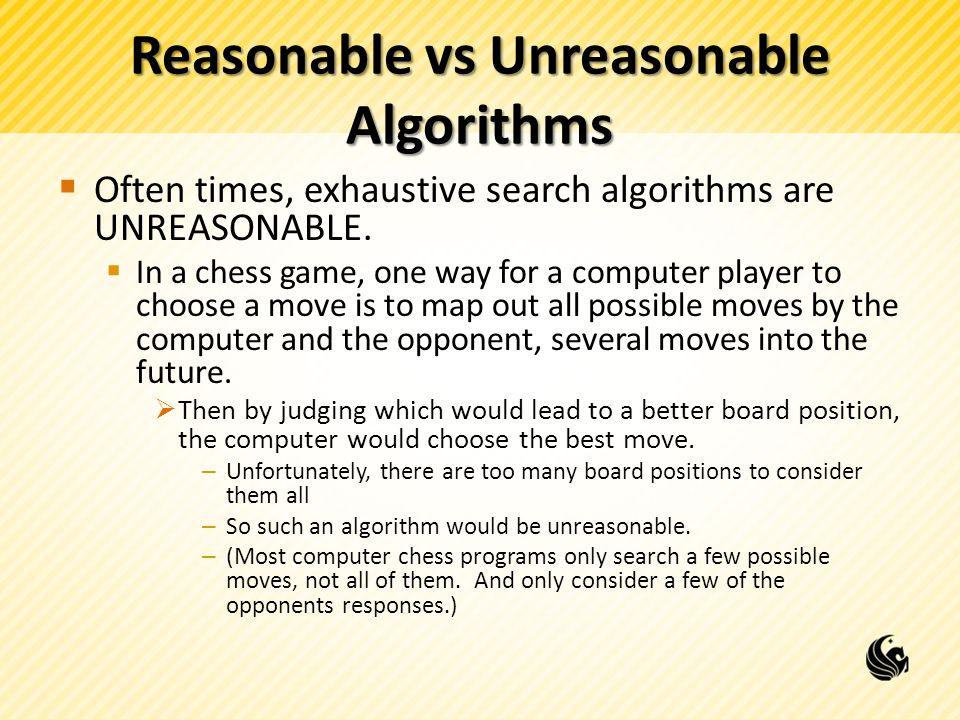 Reasonable vs Unreasonable Algorithms  Often times, exhaustive search algorithms are UNREASONABLE.