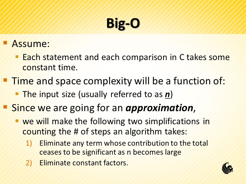 Big-O  Assume:  Each statement and each comparison in C takes some constant time.