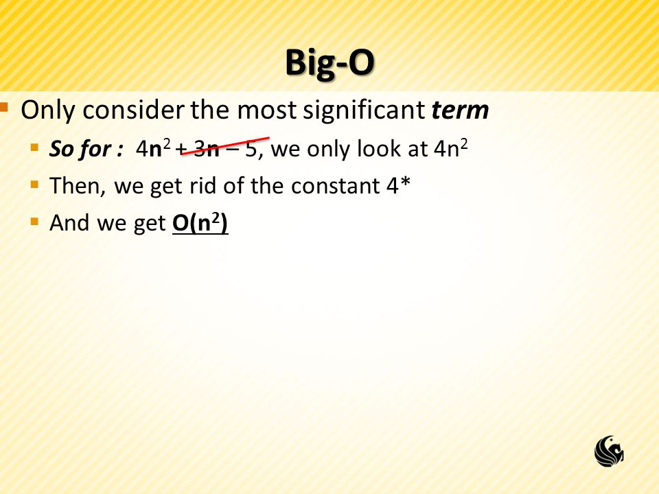 Big-O  Only consider the most significant term  So for : 4n 2 + 3n – 5, we only look at 4n 2  Then, we get rid of the constant 4*  And we get O(n 2 )