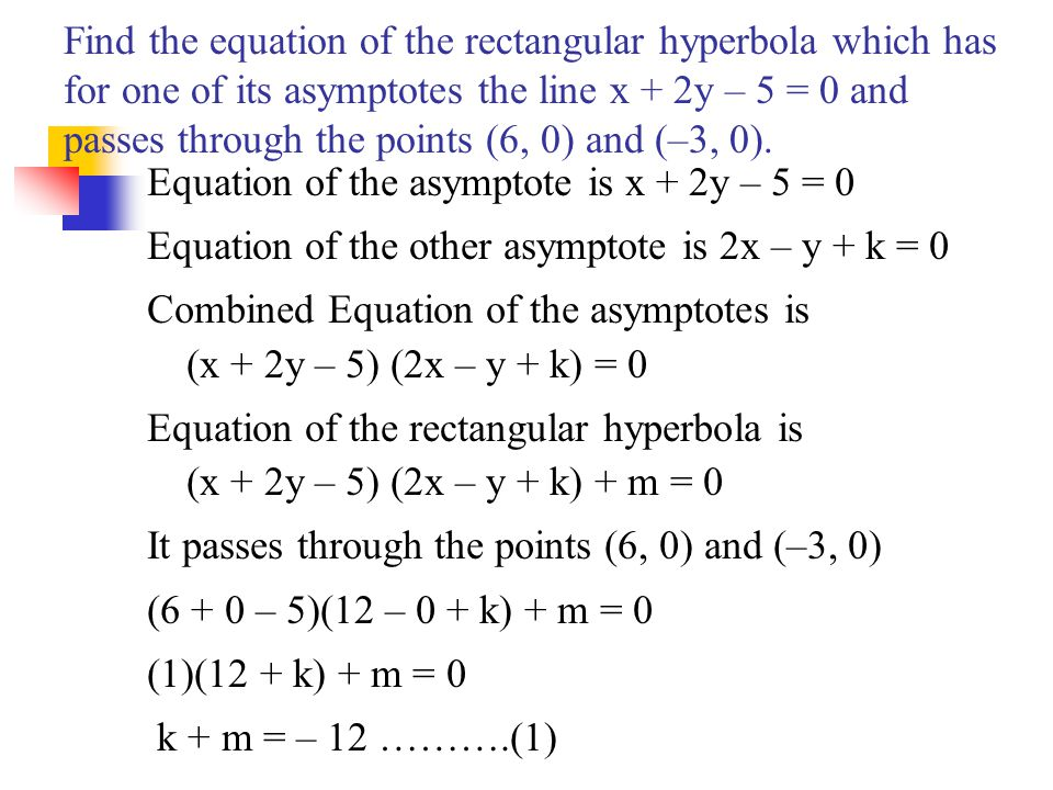 Find the equation of the rectangular hyperbola which has for one of its asymptotes the line x + 2y – 5 = 0 and passes through the points (6, 0) and (–