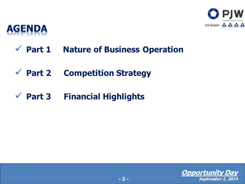 Part 1 Nature of Business Operation Part 2Competition Strategy Part 3Financial Highlights - 2 - CG Score: Opportunity Day September 2, 2014