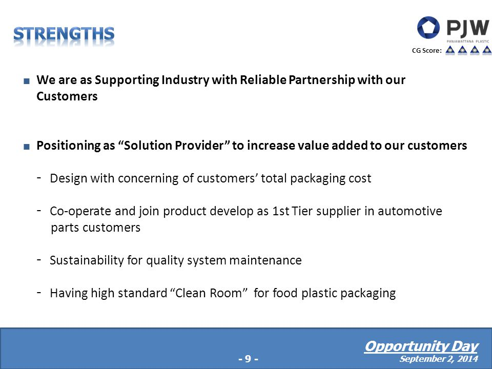  We are as Supporting Industry with Reliable Partnership with our Customers  Positioning as Solution Provider to increase value added to our customers - Design with concerning of customers' total packaging cost - Co-operate and join product develop as 1st Tier supplier in automotive parts customers - Sustainability for quality system maintenance - Having high standard Clean Room for food plastic packaging  Manage under Company's culture with TPM (Total Productive Maintenance) -9- CG Score: Opportunity Day September 2, 2014